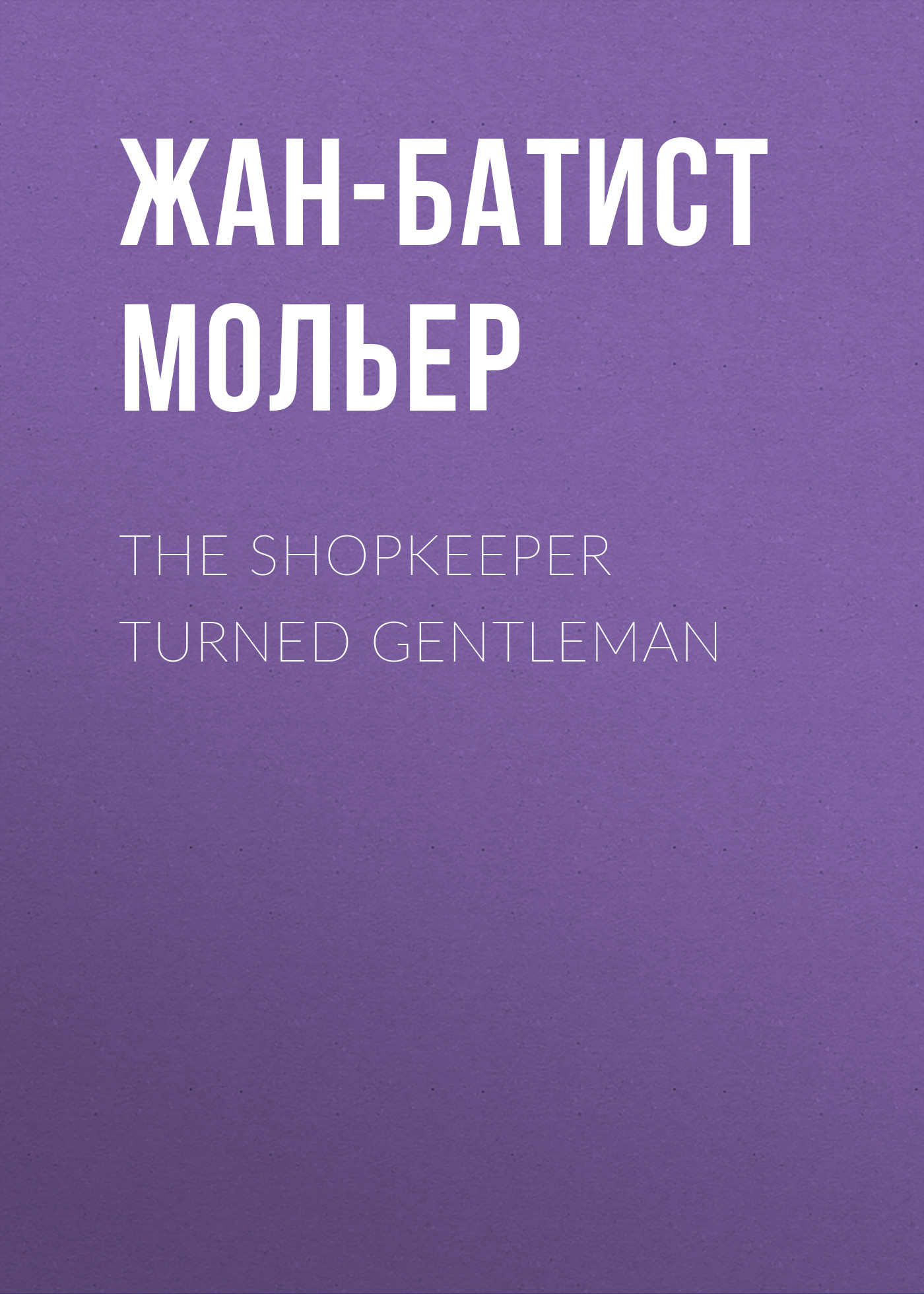 Мольер (Жан-Батист Поклен) The Shopkeeper Turned Gentleman margaret mcphee the regency season gentleman rogues the gentleman rogue the lost gentleman
