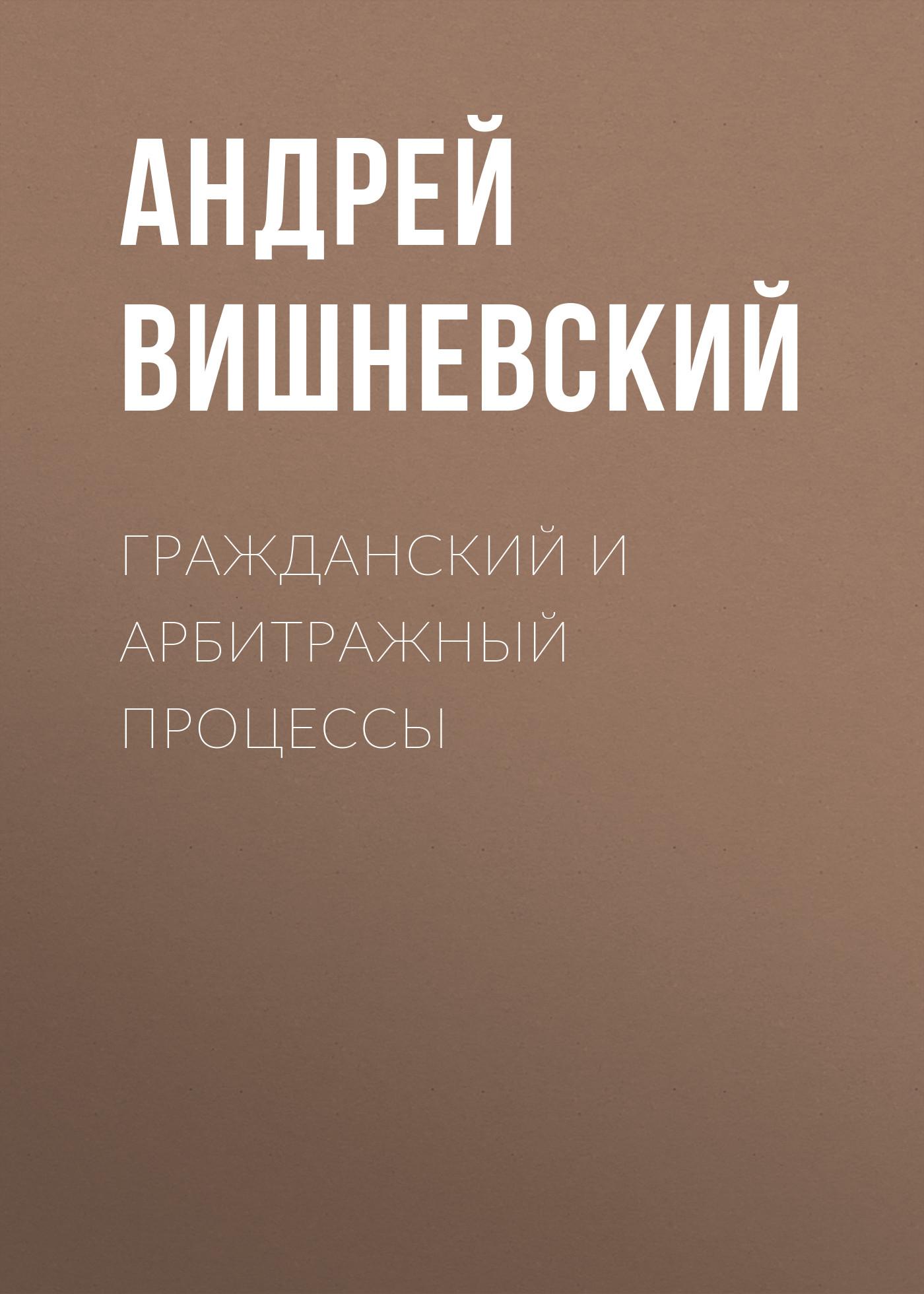 Андрей Вишневский Гражданский и арбитражный процессы сергей струнков процессуальные документы по арбитражному процессу с комментариями