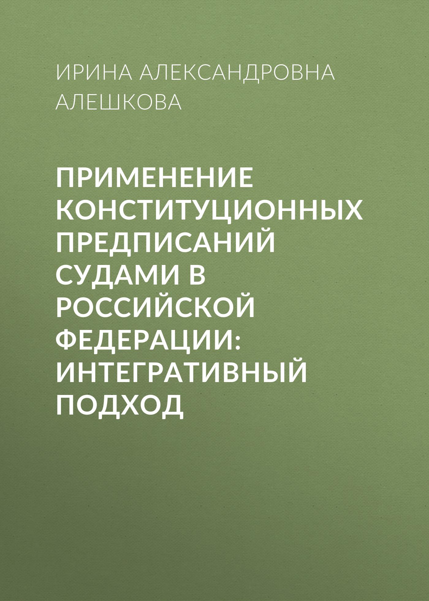 все цены на И. А. Алешкова Применение конституционных предписаний судами в Российской Федерации: интегративный подход онлайн