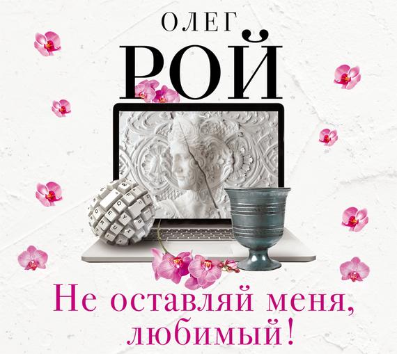 Олег Рой Не оставляй меня, любимый! романчук леся софия не оставляй роман