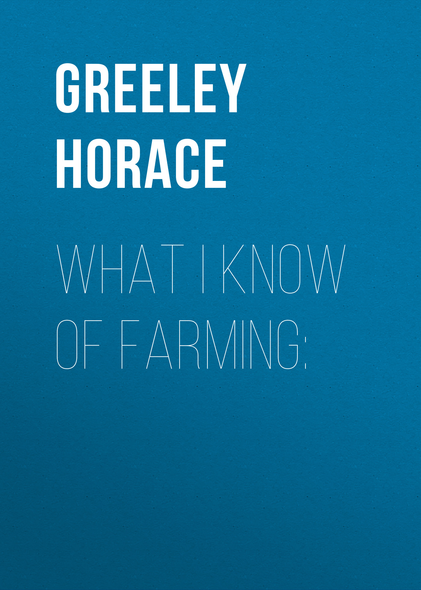 Greeley Horace What I know of farming: arthur l clark bosnia what every american should know