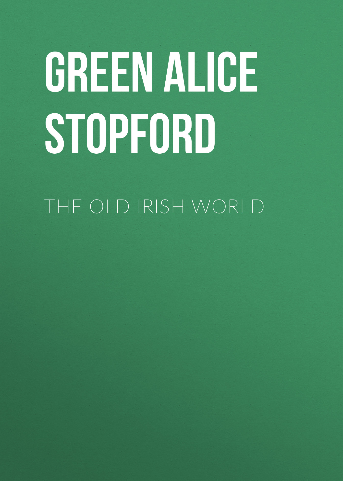 Green Alice Stopford The Old Irish World бады green world отзывы