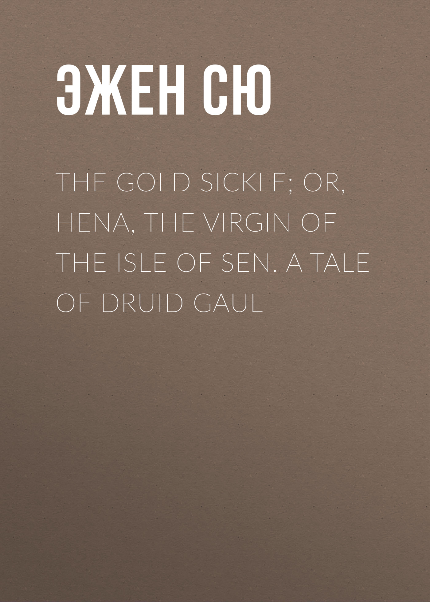 Фото - Эжен Сю The Gold Sickle; Or, Hena, The Virgin of The Isle of Sen. A Tale of Druid Gaul эжен сю the gold sickle or hena the virgin of the isle of sen a tale of druid gaul
