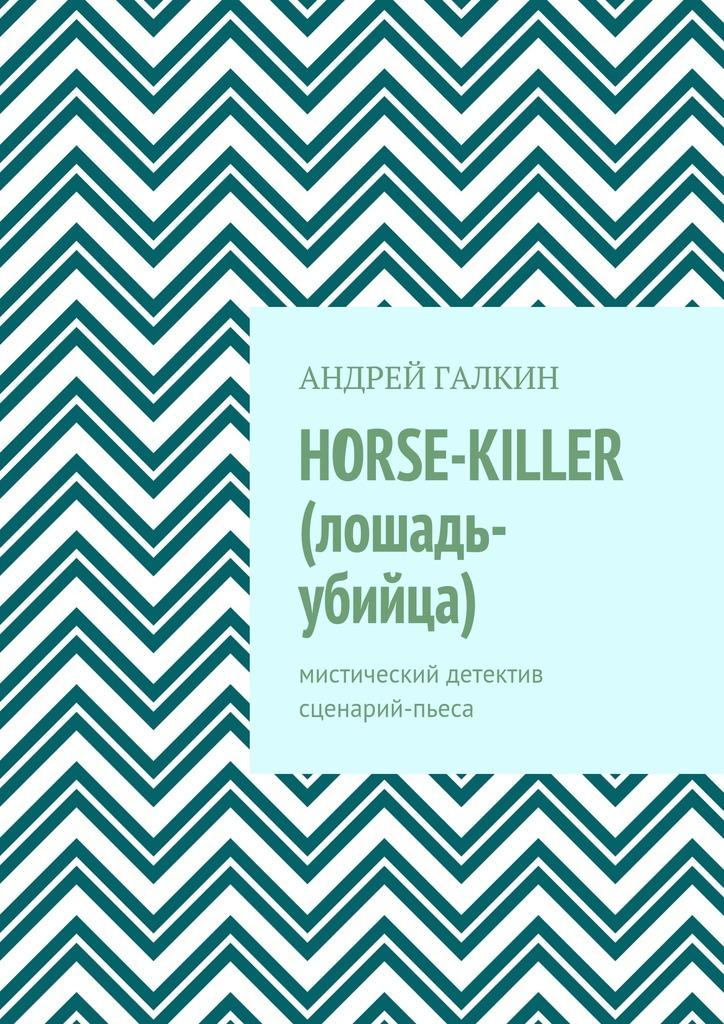 Андрей Галкин Horse-killer (лошадь-убийца). Мистический детектив. Сценарий-пьеса андрей дашков убийца боли