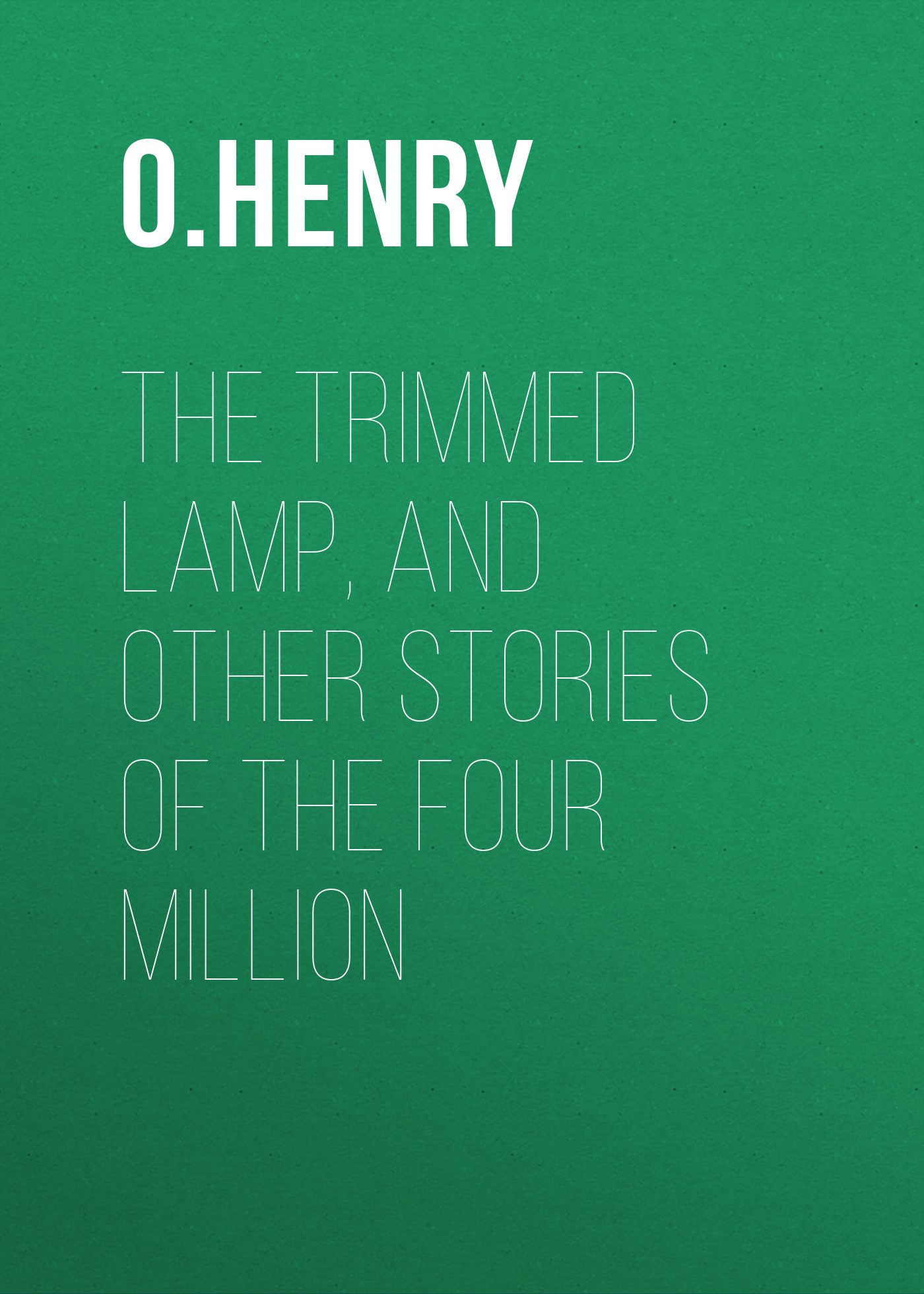 О. Генри The Trimmed Lamp, and other Stories of the Four Million