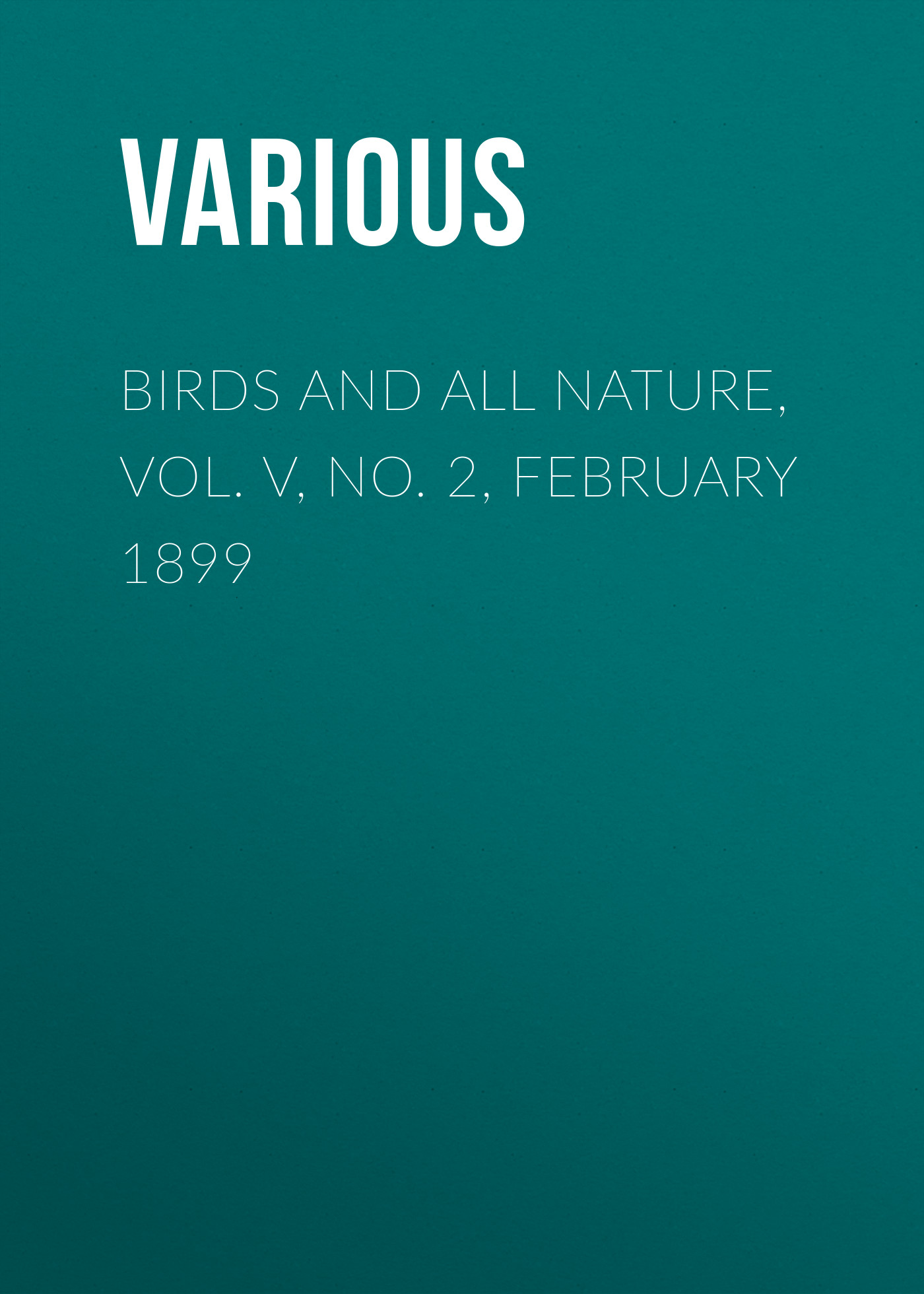 Various Birds and all Nature, Vol. V, No. 2, February 1899 вытяжка каминная maunfeld tower round 50 white белый