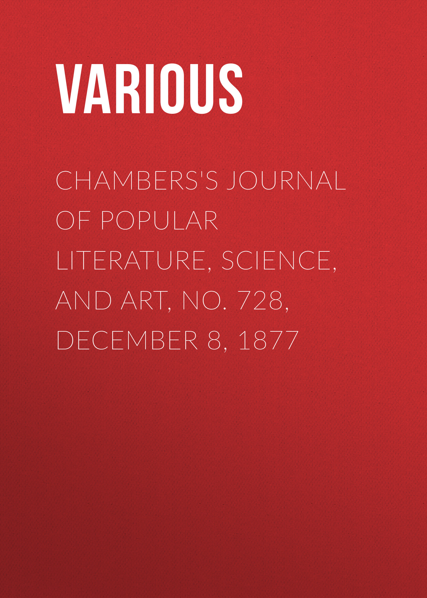 Various Chambers's Journal of Popular Literature, Science, and Art, No. 728, December 8, 1877 various chambers s journal of popular literature science and art no 707 july 14 1877