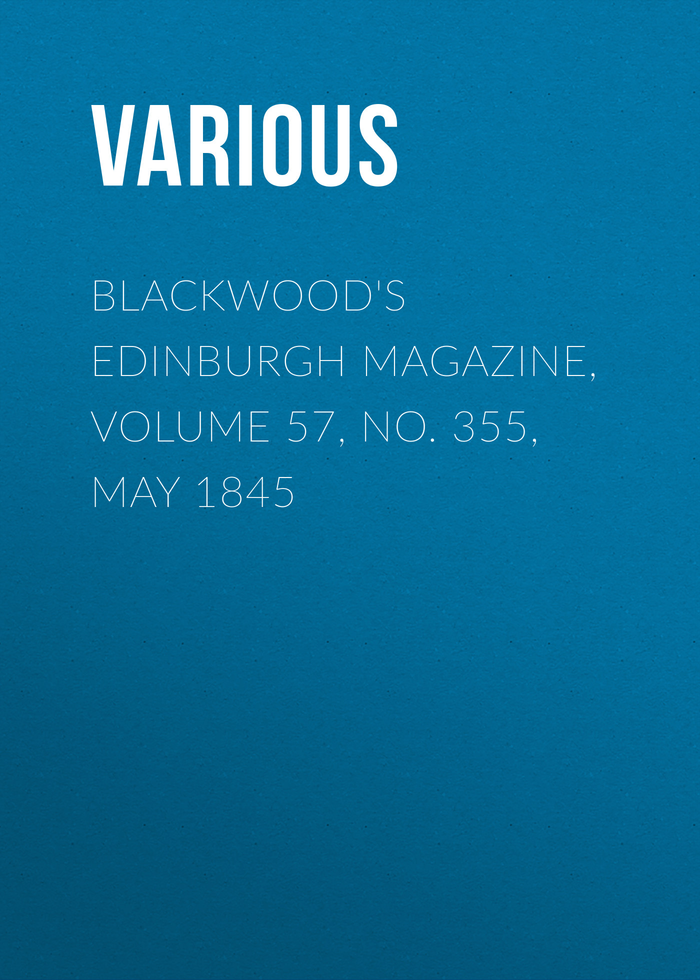 Various Blackwood's Edinburgh Magazine, Volume 57, No. 355, May 1845