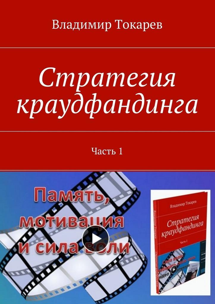 Владимир Токарев Стратегия краудфандинга. Часть 1 владимир токарев стратегия краудфандинга часть 1
