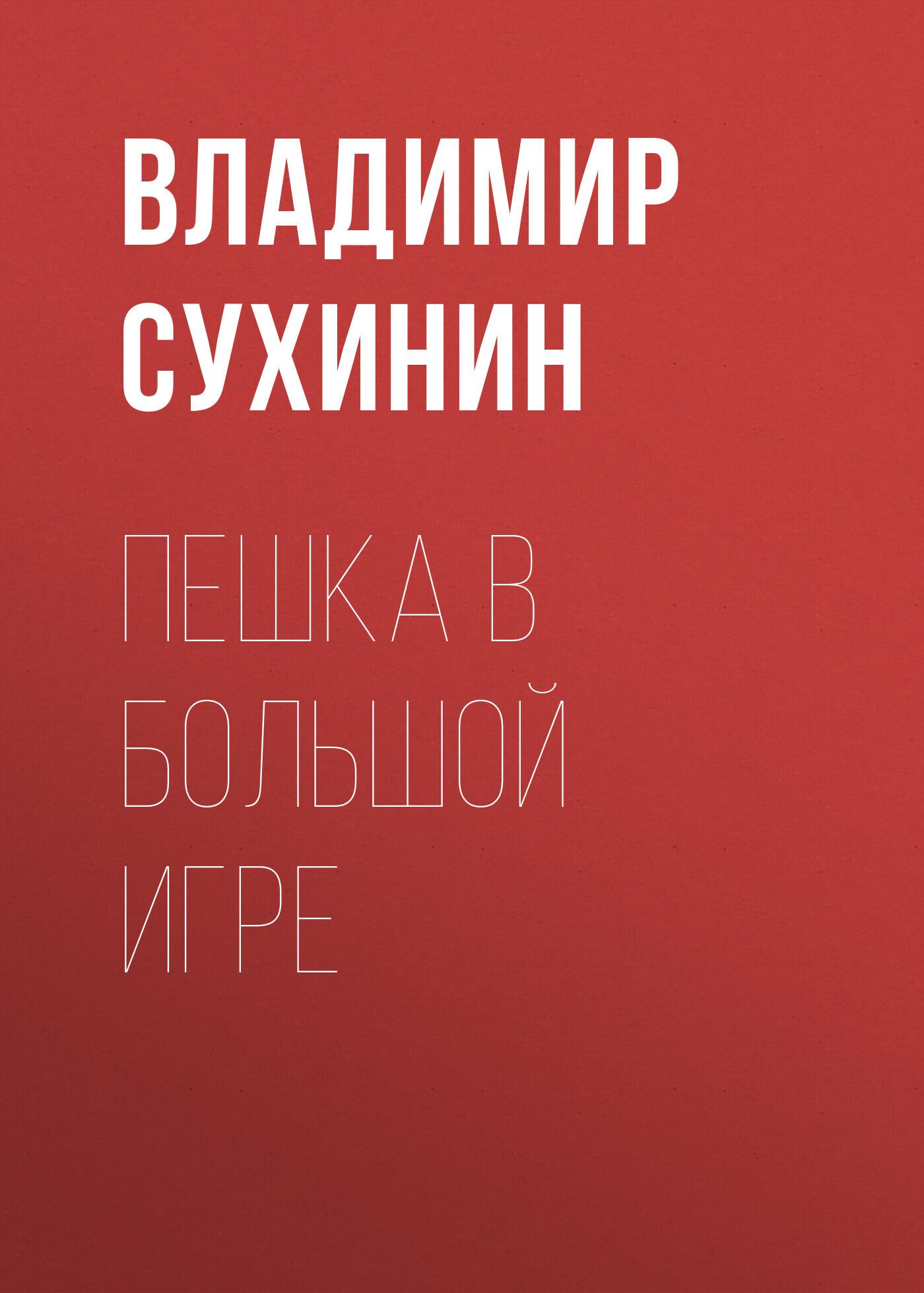 Владимир Сухинин Пешка в большой игре