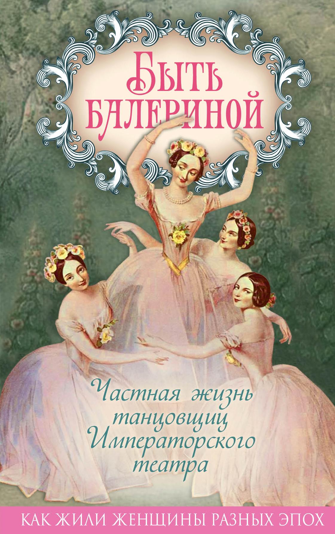 Юлия Андреева Быть балериной. Частная жизнь танцовщиц Императорского театра