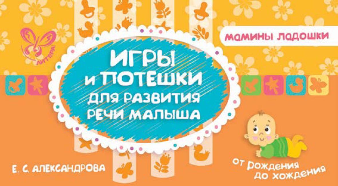 Е. С. Александрова Игры и потешки для развития речи малыша е с александрова первые мамины игры