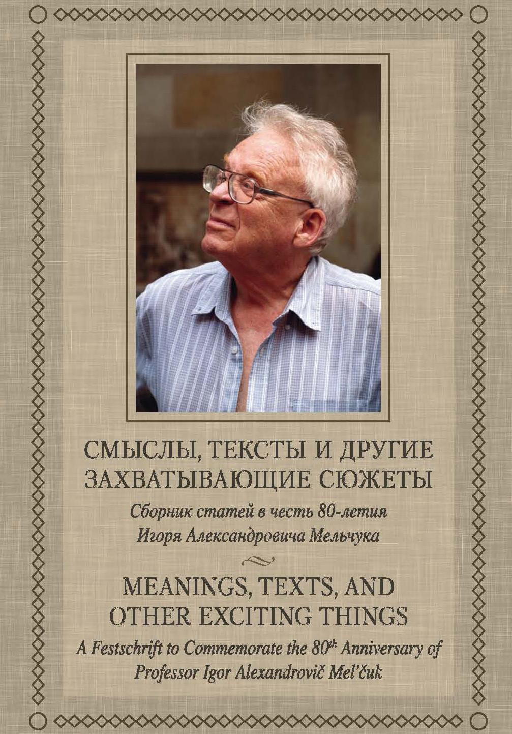 Смыслы, тексты и другие захватывающие сюжеты: Сборник статей в честь 80-летия Игоря Александровича Мельчука