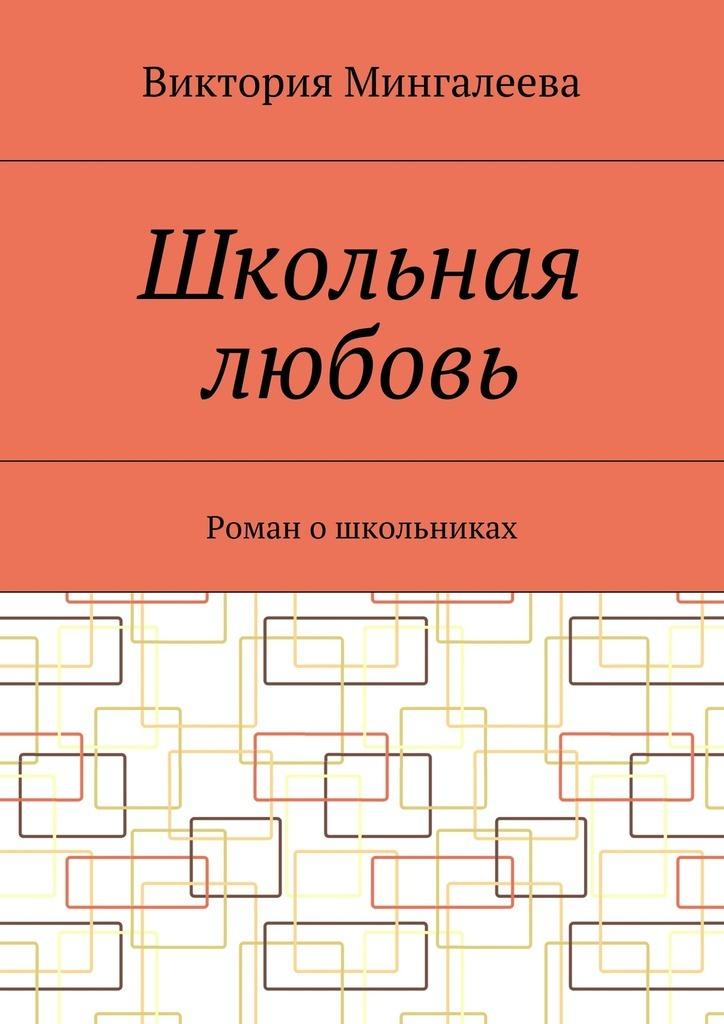 Виктория Мингалеева Школьная любовь. Роман ошкольниках цена