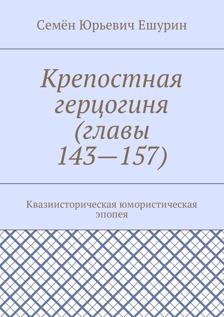 Семён Юрьевич Ешурин Крепостная герцогиня (главы 143—157). Квазиисторическая юмористическая эпопея