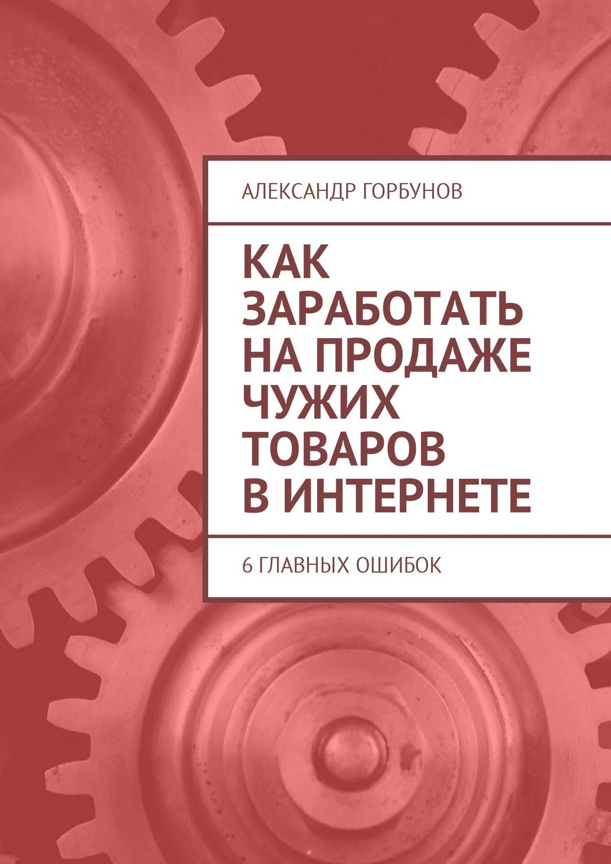Александр Горбунов Как заработать напродаже чужих товаров вИнтернете. 6главных ошибок александр горбунов 54000$ в час или как инвестировать в bitcoin