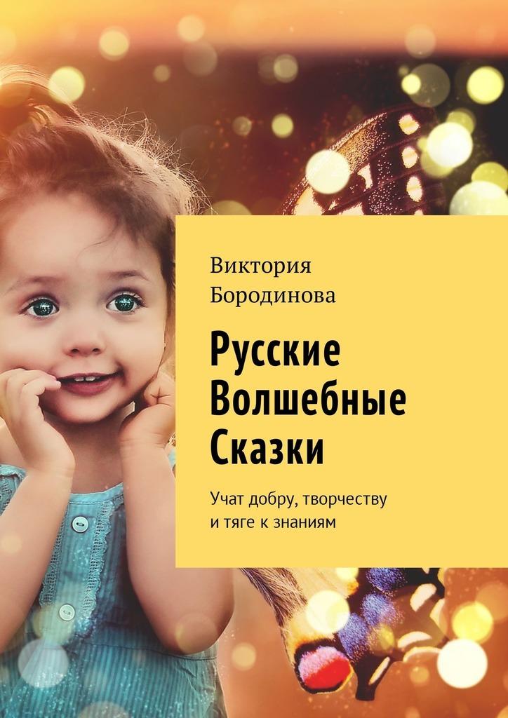 Виктория Бородинова Русские волшебные сказки. Учат добру, творчеству итяге кзнаниям виктория бородинова от блондинки про