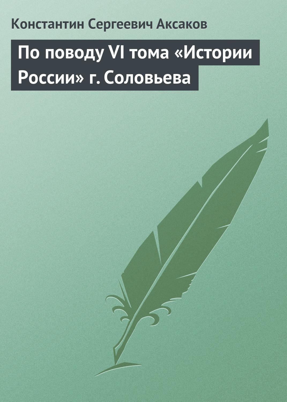 Константин Сергеевич Аксаков По поводу VI тома «Истории России» г. Соловьева