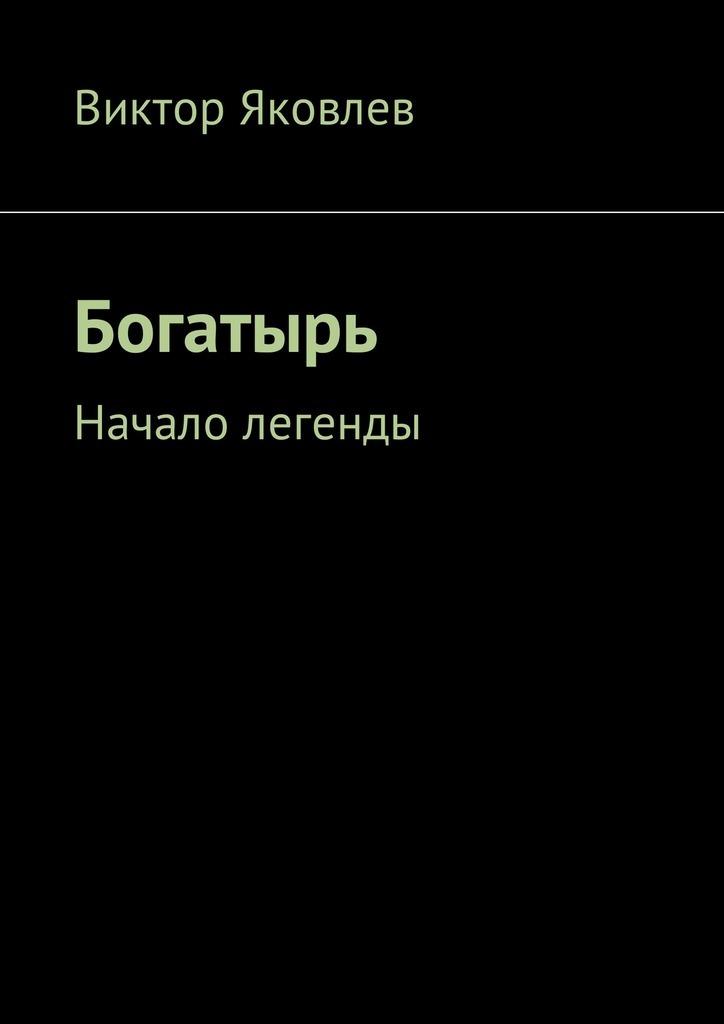 Виктор Яковлев Богатырь. Начало легенды марчук н начало пути