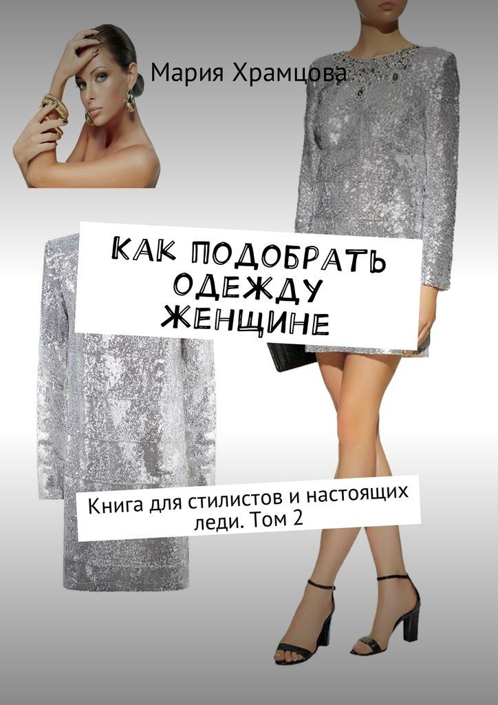 Мария Храмцова Как подобрать одежду женщине. Книга для стилистов инастоящих леди.Том 2
