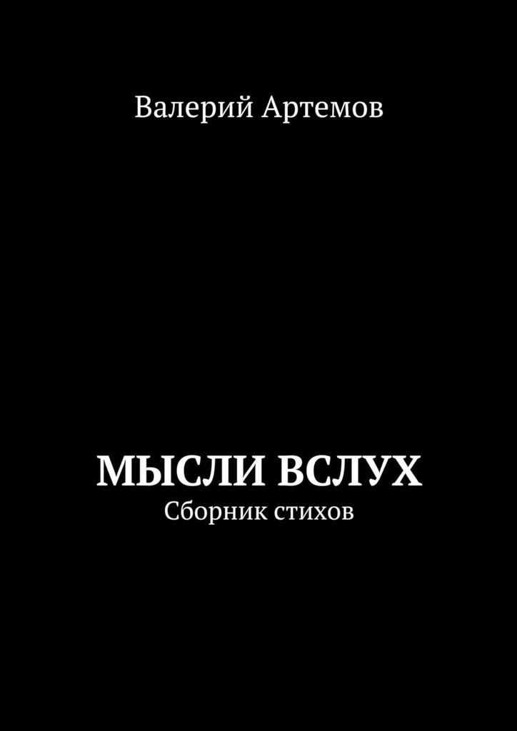 Валерий Иванович Артемов Мысли вслух. Сборник стихов всё своё