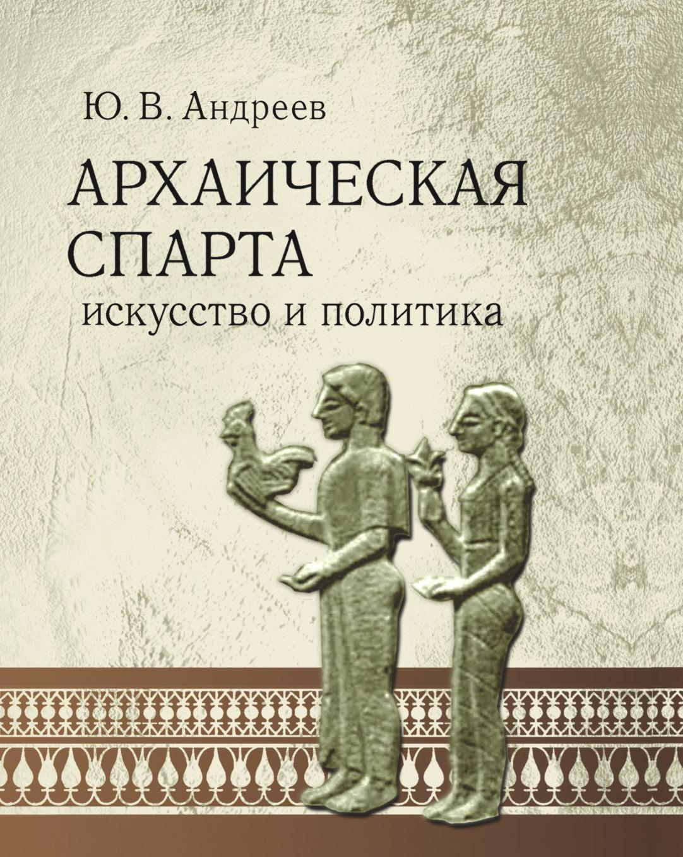 Ю. В. Андреев Архаическая Спарта. Искусство и политика