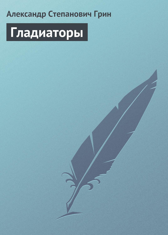 Александр Грин Гладиаторы александр грин гладиаторы