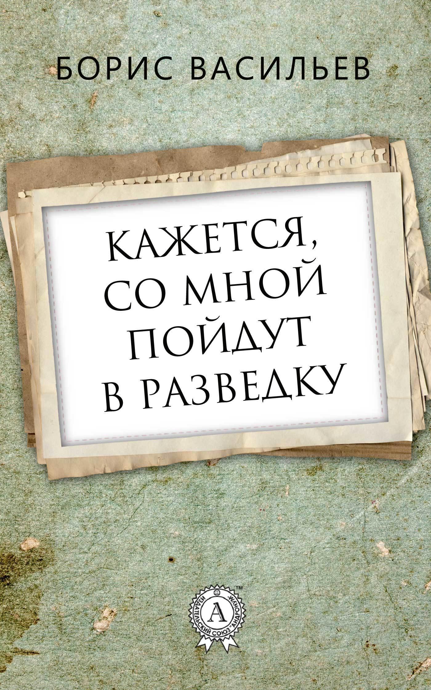 Борис Васильев Кажется, со мной пойдут в разведку борис васильев кажется со мной пойдут в разведку