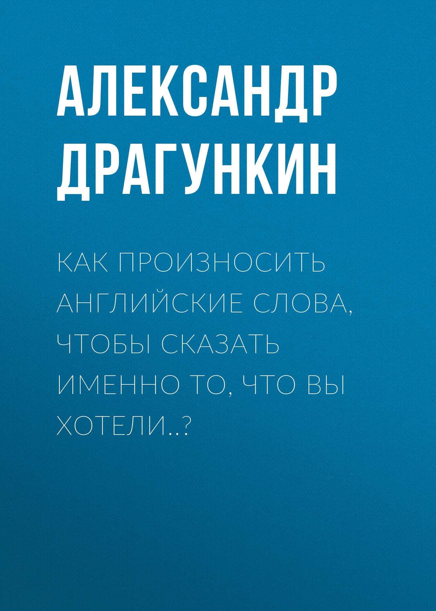 Александр Драгункин Как произносить английские слова, чтобы сказать именно то, что Вы хотели..? собел дава долгота