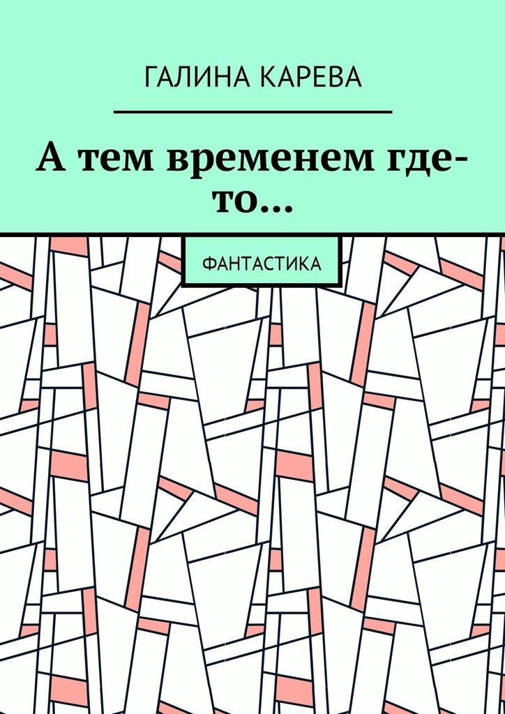Галина Карева А тем временем где-то… Фантастика