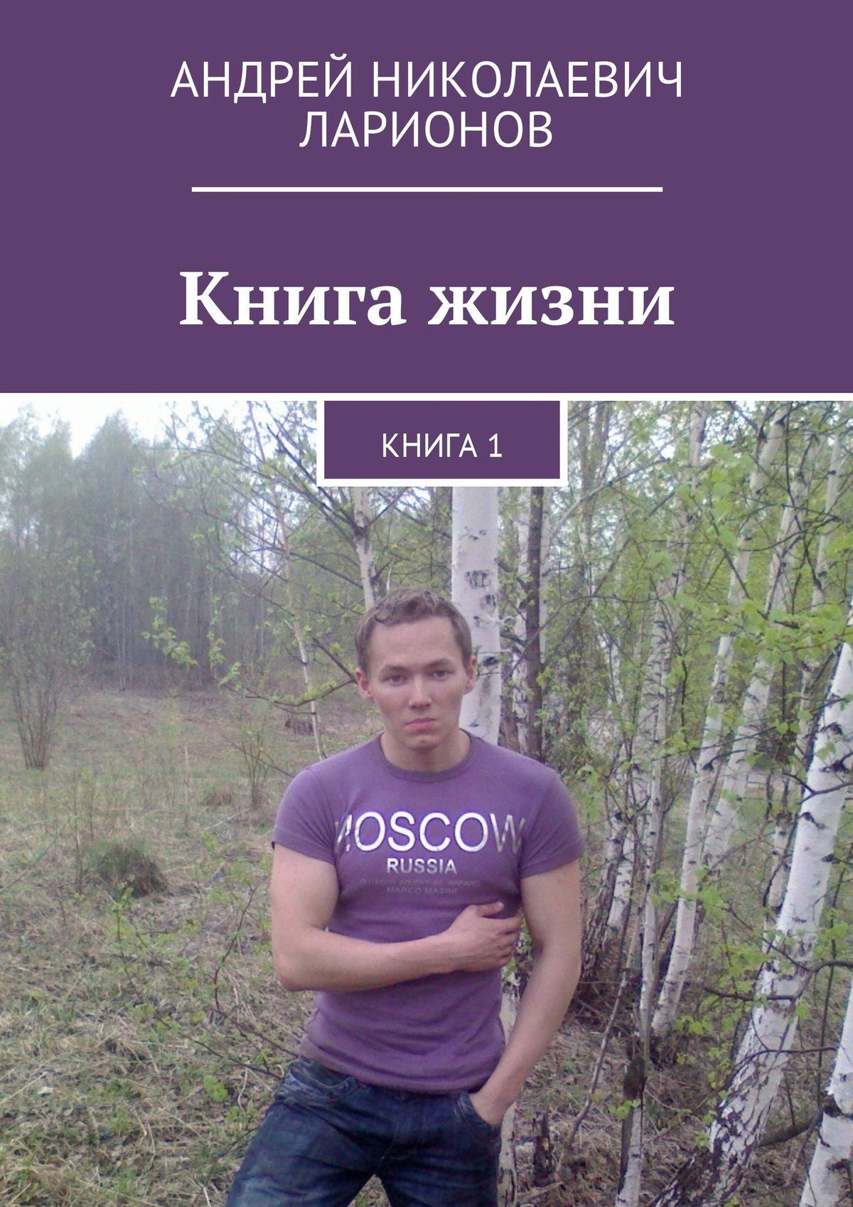 Фото - Андрей Николаевич Ларионов Книга жизни. Книга1 книга