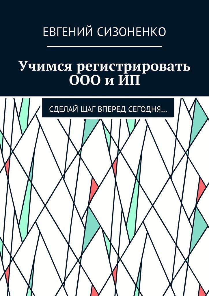 Евгений Сизоненко Учимся регистрировать ООО и ИП. Сделай шаг вперед сегодня… верь ты можешь
