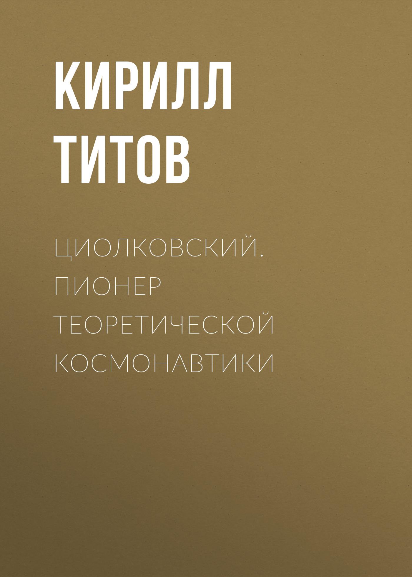 Кирилл Титов Циолковский. Пионер теоретической космонавтики а а космодемьянский константин эдуардович циолковский