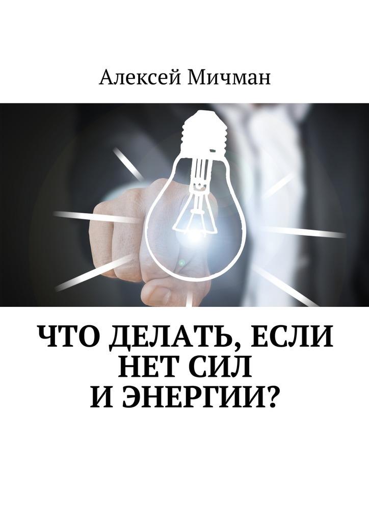Алексей Мичман Что делать, если нет сил иэнергии? алексей мичман как продлить жизнь