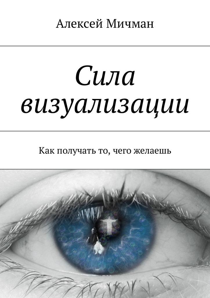 Алексей Мичман Сила визуализации. Как получать то, чего желаешь