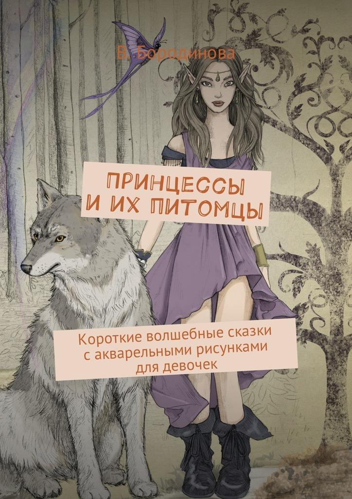 Виктория Бородинова Принцессы иих питомцы. Короткие волшебные сказки сакварельными риснками для девочек