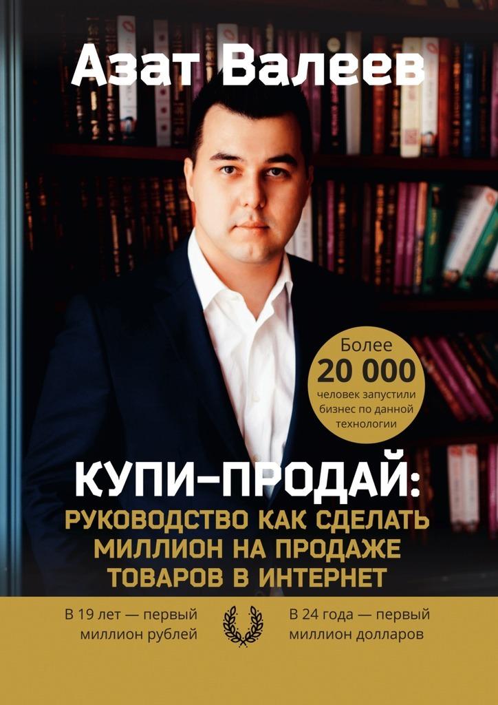 Азат Валеев Купи-Продай: Руководство как сделать миллион на продаже товаров в Интернет