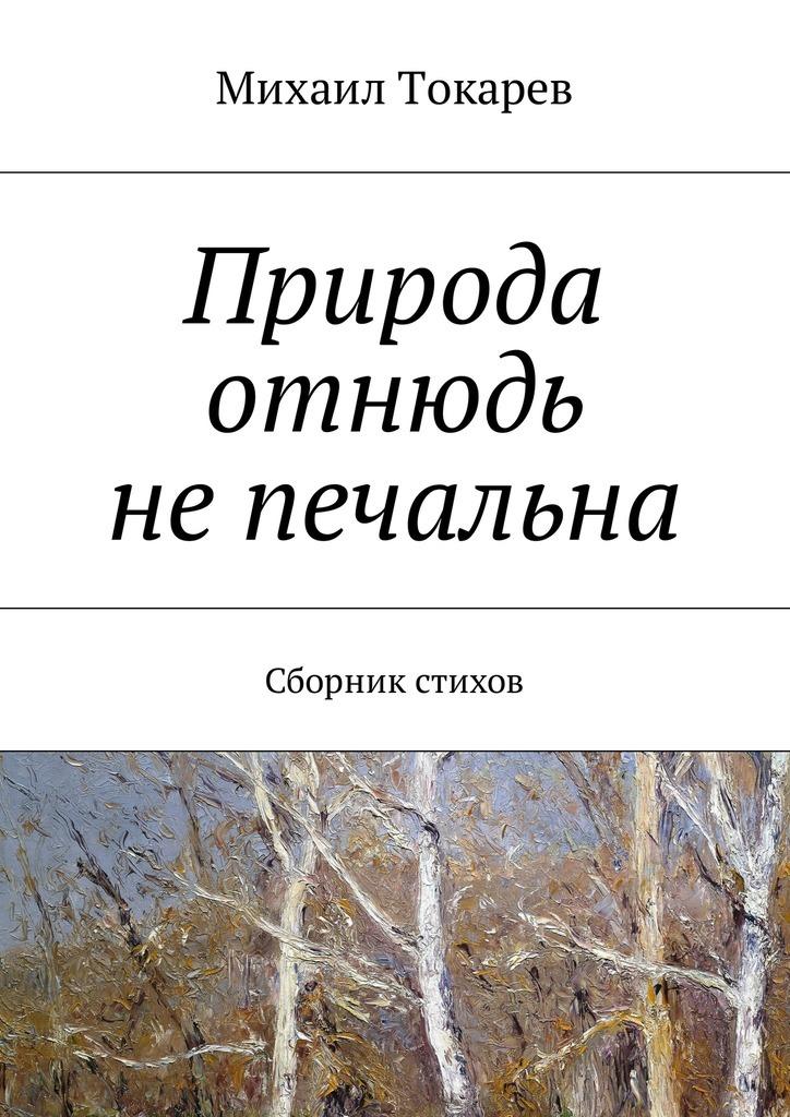 цены Михаил Токарев Природа отнюдь непечальна. Сборник стихов