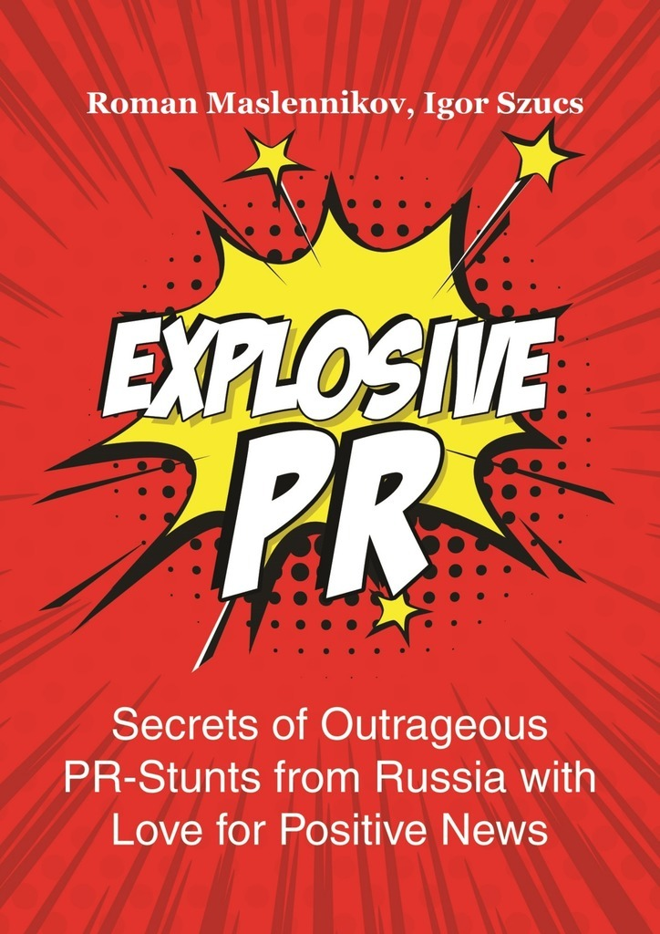 цена Igor Szucs Explosive PR. Secrets of Outrageous PR-Stunts from Russia with Love for Positive News