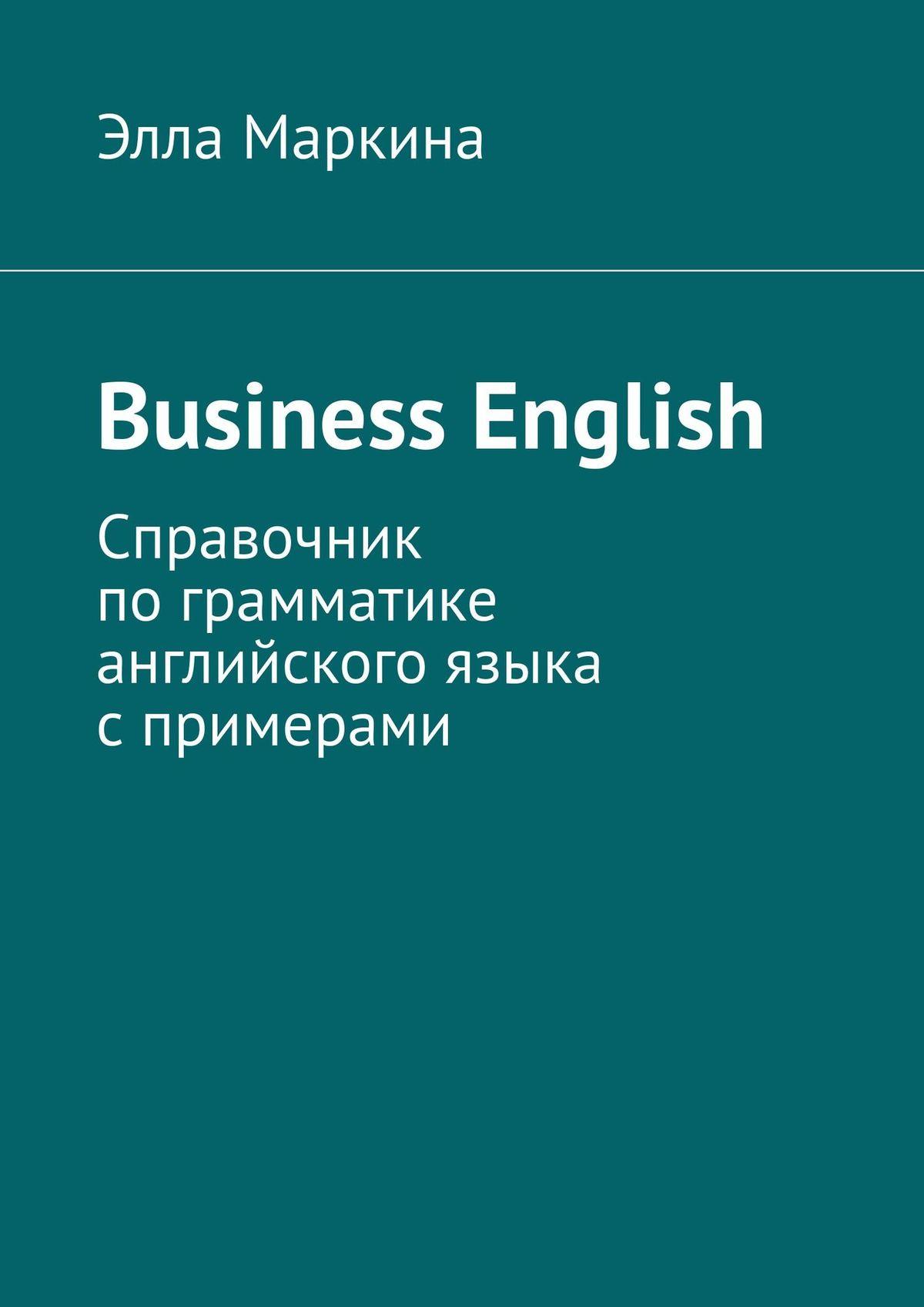Элла Маркина Business English. Справочник пограмматике английского языка спримерами