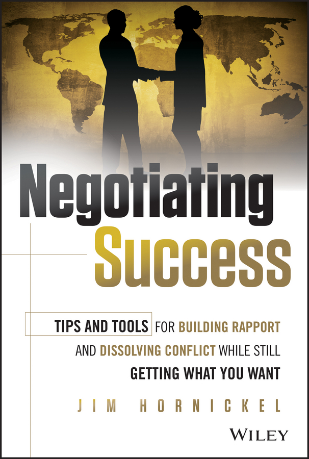 Jim Hornickel Negotiating Success. Tips and Tools for Building Rapport and Dissolving Conflict While Still Getting What You Want negotiating the artist
