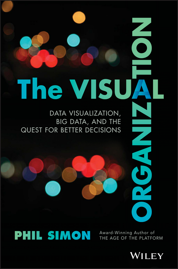 Phil Simon The Visual Organization. Data Visualization, Big Data, and the Quest for Better Decisions