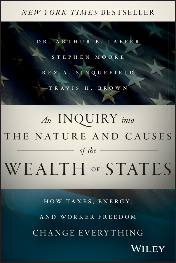 Stephen Moore An Inquiry into the Nature and Causes of the Wealth of States. How Taxes, Energy, and Worker Freedom Change Everything