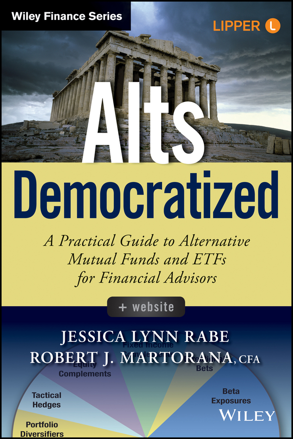 Jessica Rabe Lynn Alts Democratized. A Practical Guide to Alternative Mutual Funds and ETFs for Financial Advisors john haslem a mutual funds portfolio structures analysis management and stewardship