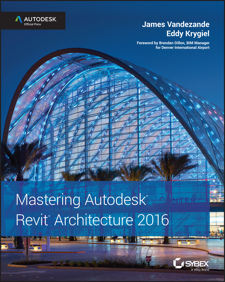Eddy Krygiel Mastering Autodesk Revit Architecture 2016. Autodesk Official Press