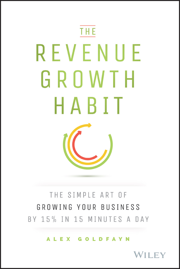 Alex Goldfayn The Revenue Growth Habit. The Simple Art of Growing Your Business by 15% in 15 Minutes Per Day david thomson g mastering the 7 essentials of high growth companies effective lessons to grow your business