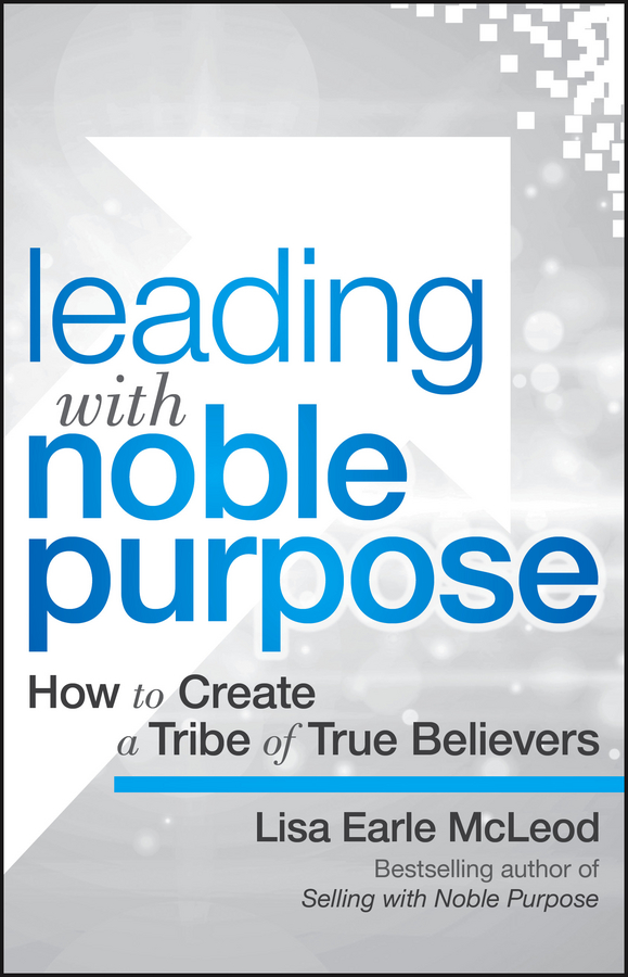 Lisa McLeod Earle Leading with Noble Purpose. How to Create a Tribe of True Believers nick earle from com to profit inventing business models that deliver value and profit