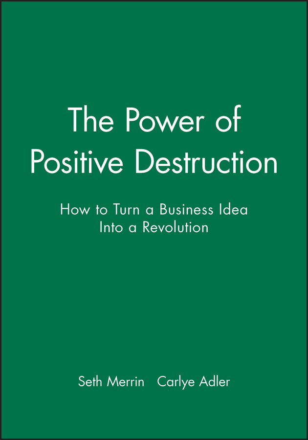 Carlye Adler The Power of Positive Destruction. How to Turn a Business Idea Into a Revolution business and ethics in a country with political socio economic crisis