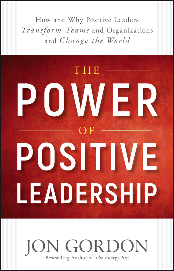 Jon Gordon The Power of Positive Leadership. How and Why Positive Leaders Transform Teams and Organizations and Change the World jon gordon serve to be great leadership lessons from a prison a monastery and a boardroom