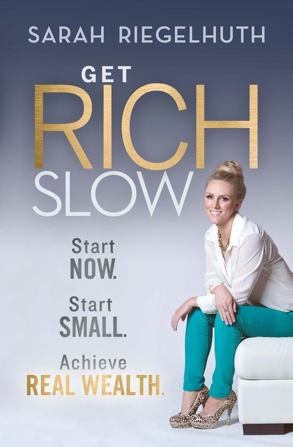 Sarah Riegelhuth Get Rich Slow. Start Now, Start Small to Achieve Real Wealth michael burchell no excuses how you can turn any workplace into a great one